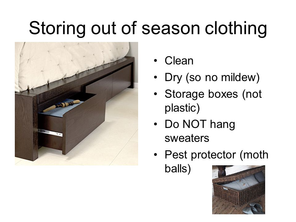 Storing out of season clothing Clean Dry (so no mildew) Storage boxes (not plastic) Do NOT hang sweaters Pest protector (moth balls)