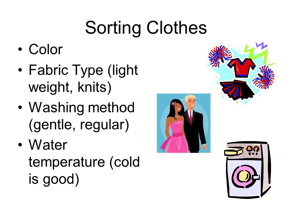 Sorting Clothes Color Fabric Type (light weight, knits) Washing method (gentle, regular) Water temperature (cold is good)