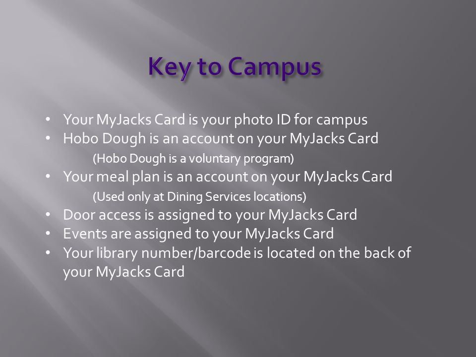 Your MyJacks Card is your photo ID for campus Hobo Dough is an account on your MyJacks Card (Hobo Dough is a voluntary program) Your meal plan is an account on your MyJacks Card (Used only at Dining Services locations) Door access is assigned to your MyJacks Card Events are assigned to your MyJacks Card Your library number/barcode is located on the back of your MyJacks Card