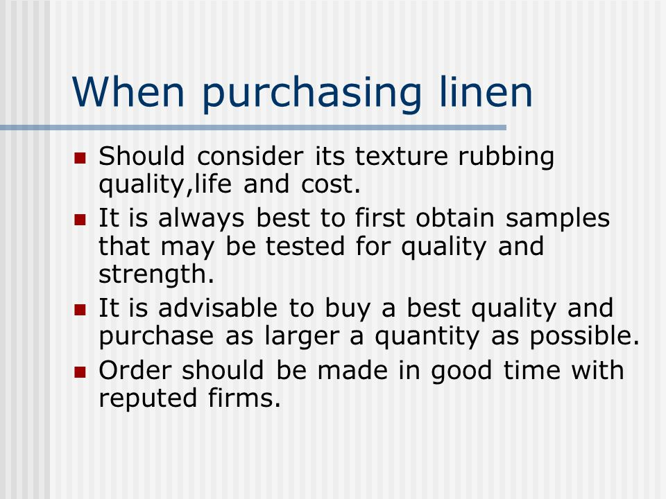 When purchasing linen Should consider its texture rubbing quality,life and cost. It is always best to first obtain samples that may be tested for qual