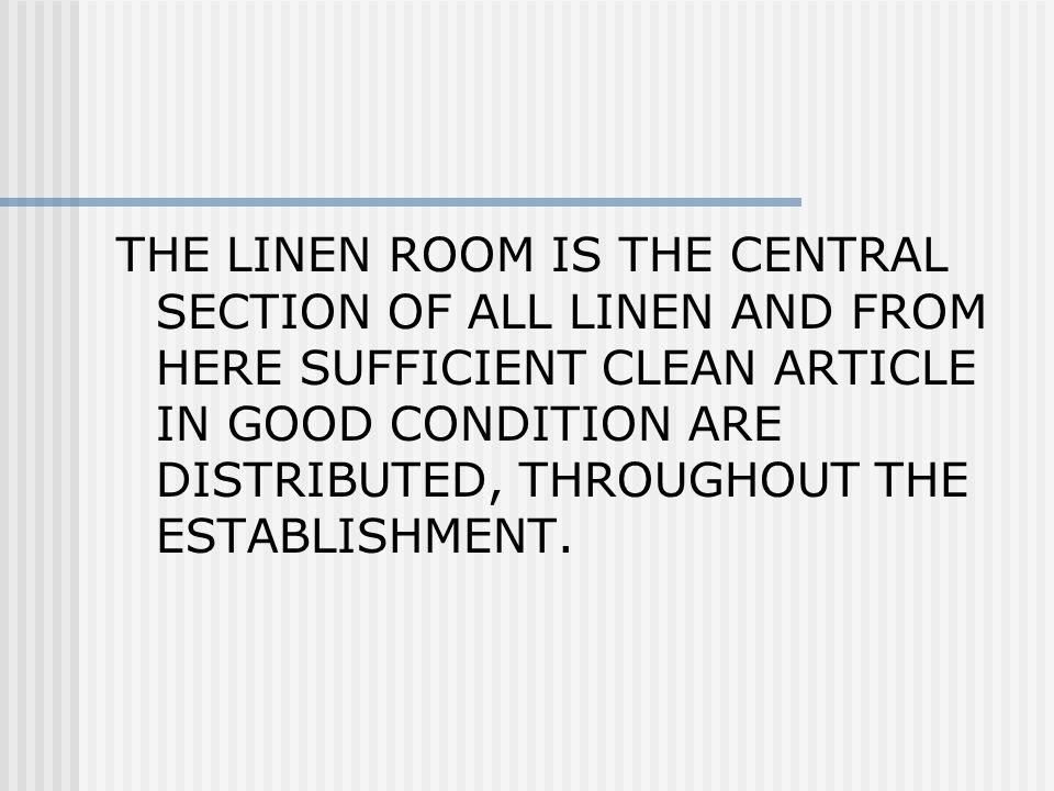 THE LINEN ROOM IS THE CENTRAL SECTION OF ALL LINEN AND FROM HERE SUFFICIENT CLEAN ARTICLE IN GOOD CONDITION ARE DISTRIBUTED, THROUGHOUT THE ESTABLISHM