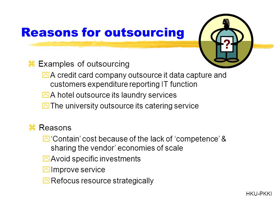 HKU-PKKI Reasons for outsourcing zExamples of outsourcing yA credit card company outsource it data capture and customers expenditure reporting IT function yA hotel outsource its laundry services yThe university outsource its catering service zReasons y'Contain' cost because of the lack of 'competence' & sharing the vendor' economies of scale yAvoid specific investments yImprove service yRefocus resource strategically