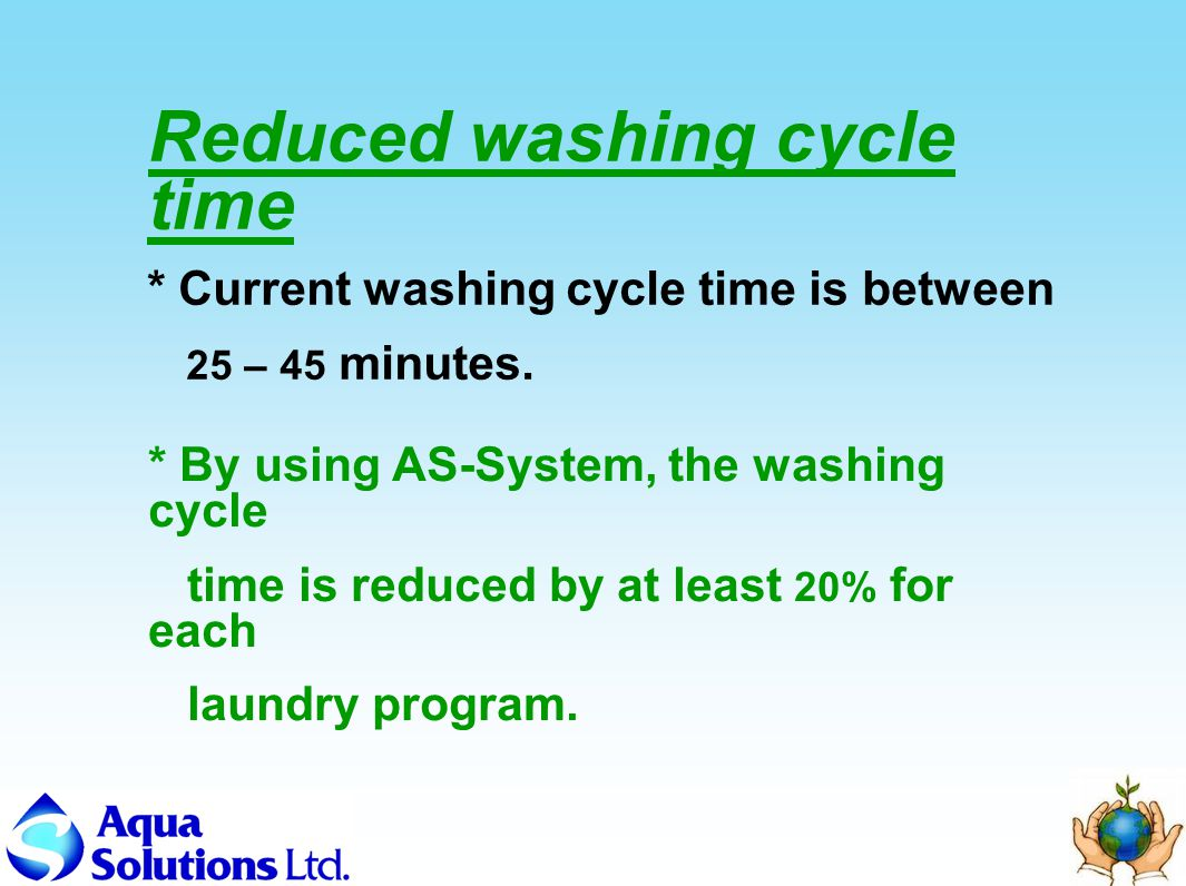 Reduced washing cycle time * By using AS-System, the washing cycle time is reduced by at least 20% for each laundry program.