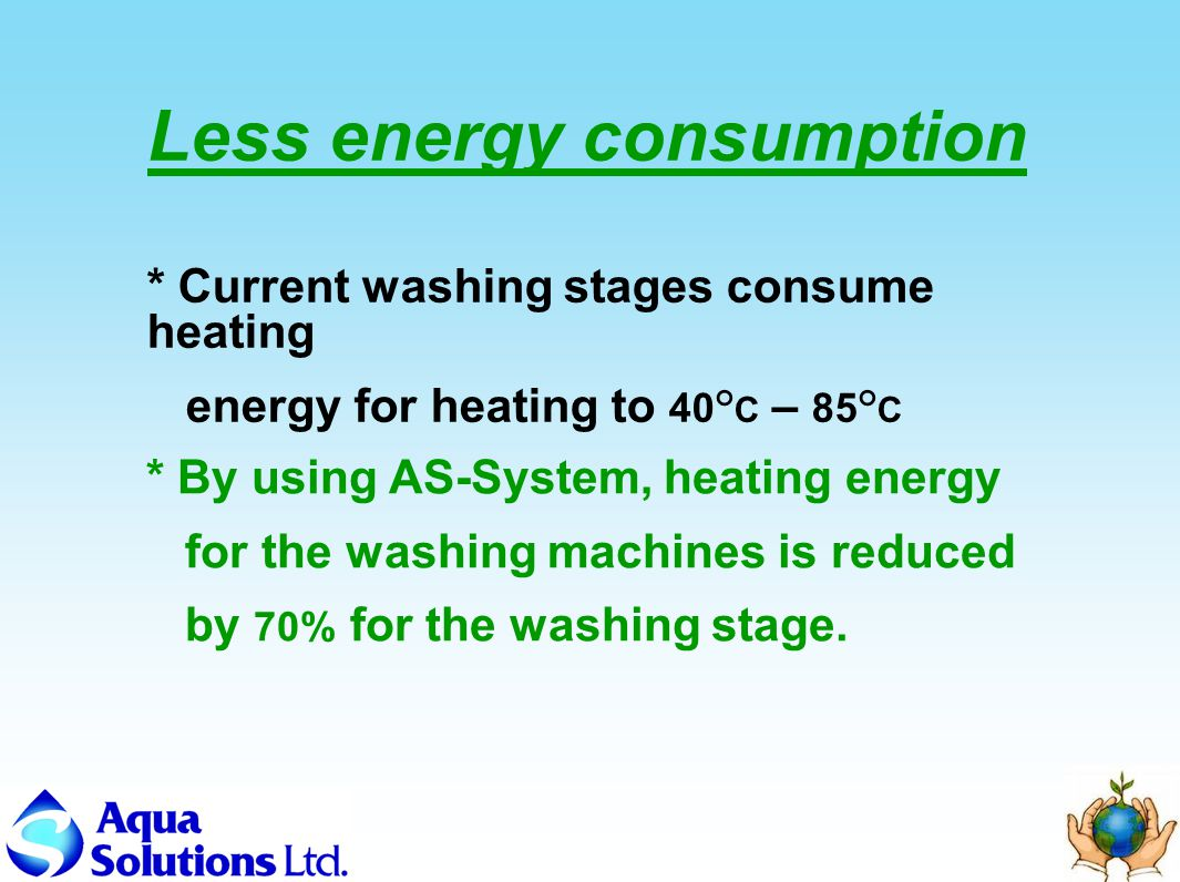 Less energy consumption * By using AS-System, heating energy for the washing machines is reduced by 70% for the washing stage.