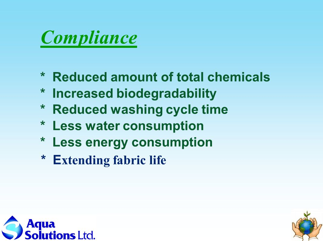 Compliance * Reduced amount of total chemicals * Increased biodegradability * Reduced washing cycle time * Less water consumption * Less energy consumption * E xtending fabric life