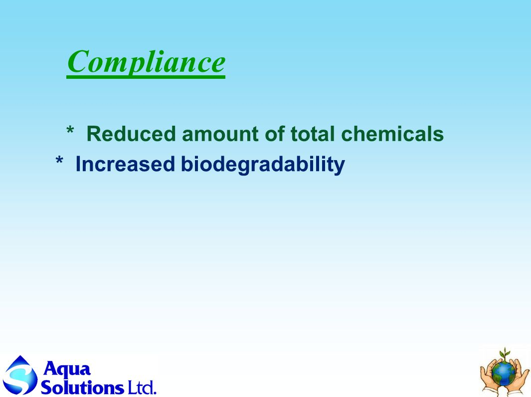 Compliance * Reduced amount of total chemicals * Increased biodegradability