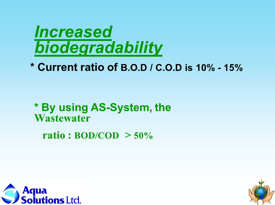 Increased biodegradability * By using AS-System, the Wastewater ratio : BOD/COD > 50% * Current ratio of B.O.D / C.O.D is 10% - 15%