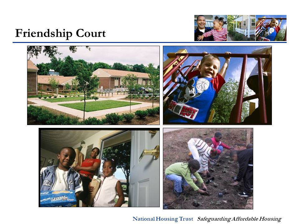 National Housing Trust Safeguarding Affordable Housing Friendship Court Project Details:  Charlottesville, VA  Family property  150 units  2-4 bedrooms  100% Section 8  $20,000/unit in rehab  NHT/Enterprise & Piedmont Housing Alliance  Architect: Bill Edgerton