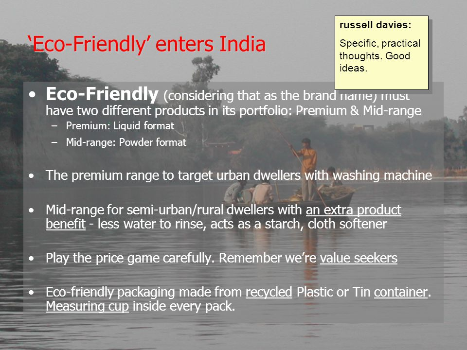 'Eco-Friendly' enters India Eco-Friendly (considering that as the brand name) must have two different products in its portfolio: Premium & Mid-range –Premium: Liquid format –Mid-range: Powder format The premium range to target urban dwellers with washing machine Mid-range for semi-urban/rural dwellers with an extra product benefit - less water to rinse, acts as a starch, cloth softener Play the price game carefully.