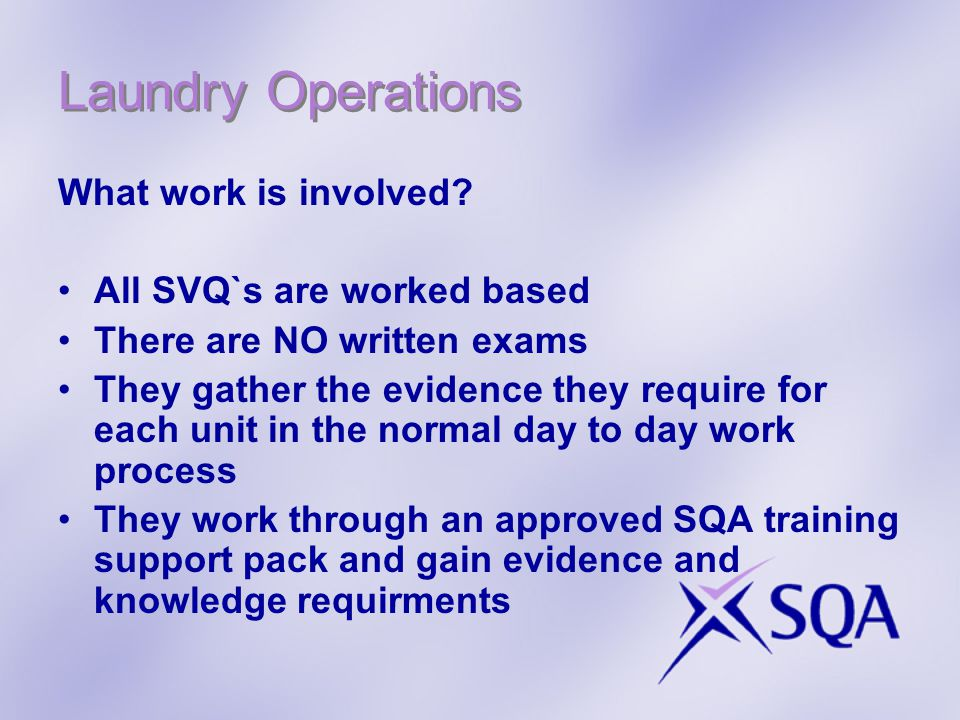 Laundry Operations What work is involved? All SVQ`s are worked based There are NO written exams They gather the evidence they require for each unit in