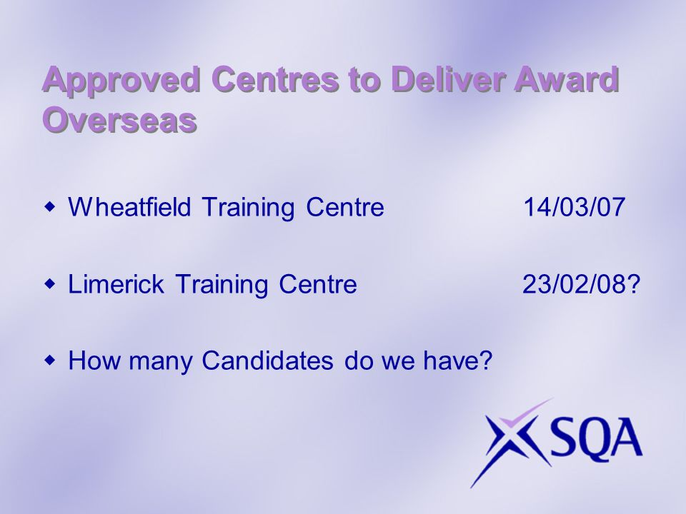 Approved Centres to Deliver Award Overseas  Wheatfield Training Centre14/03/07  Limerick Training Centre23/02/08?  How many Candidates do we have?