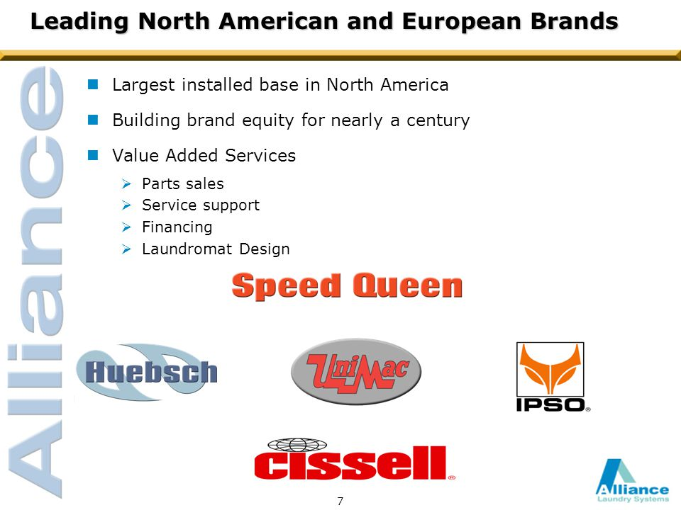7 Leading North American and European Brands nLargest installed base in North America nBuilding brand equity for nearly a century nValue Added Services  Parts sales  Service support  Financing  Laundromat Design