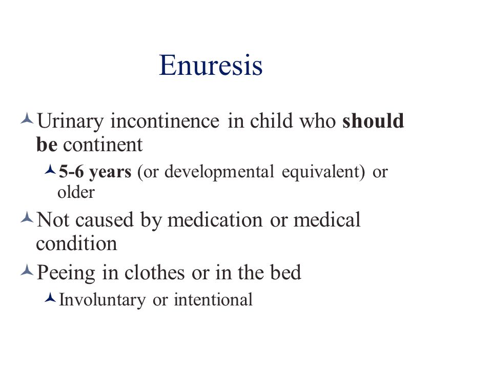 Enuresis Urinary incontinence in child who should be continent 5-6 years (or developmental equivalent) or older Not caused by medication or medical co