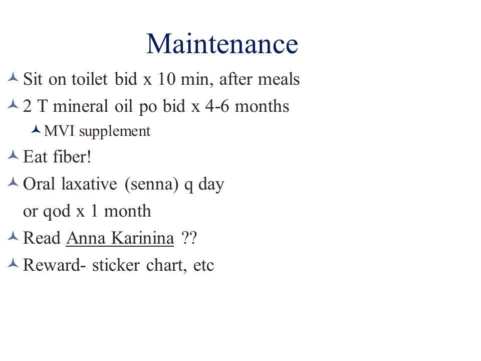 Maintenance Sit on toilet bid x 10 min, after meals 2 T mineral oil po bid x 4-6 months MVI supplement Eat fiber! Oral laxative (senna) q day or qod x