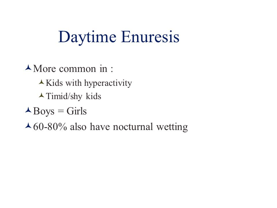 Daytime Enuresis More common in : Kids with hyperactivity Timid/shy kids Boys = Girls 60-80% also have nocturnal wetting