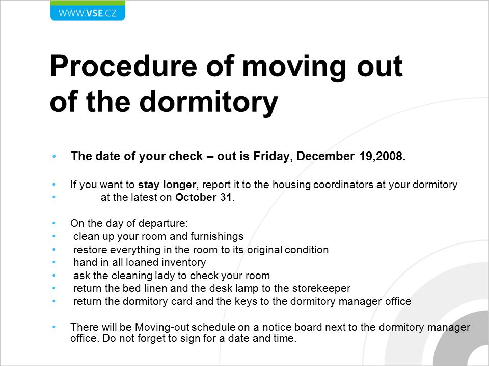 Procedure of moving out of the dormitory The date of your check – out is Friday, December 19,2008. If you want to stay longer, report it to the housin