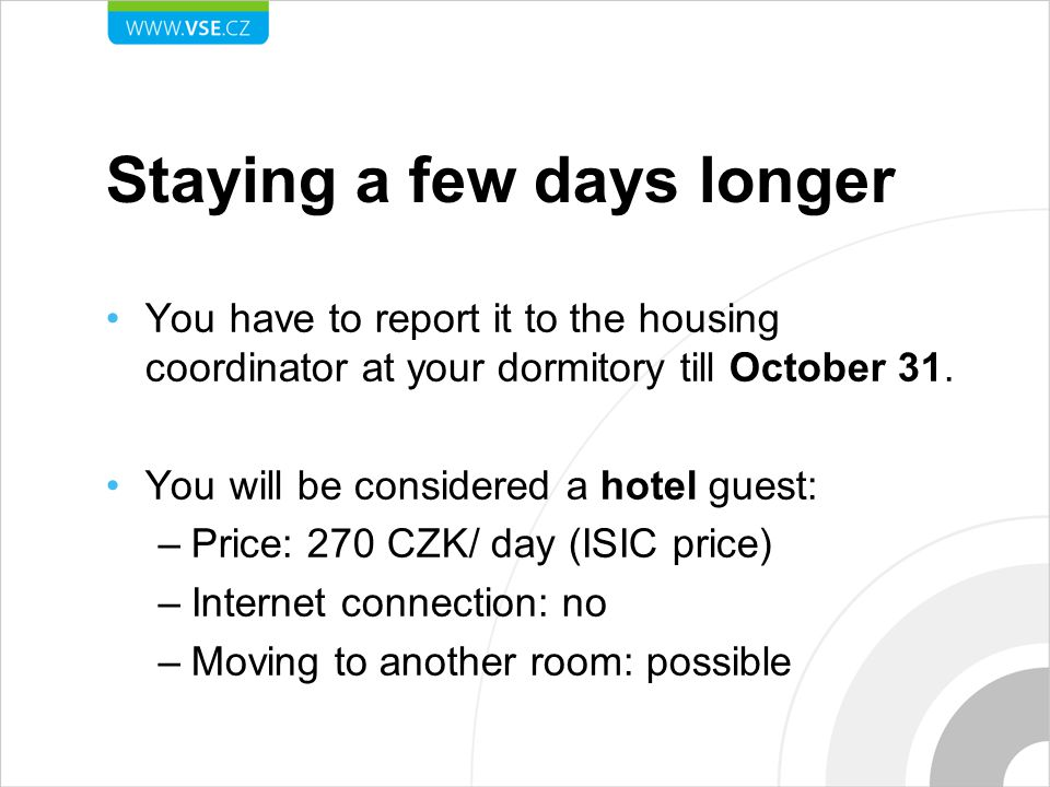 Staying a few days longer You have to report it to the housing coordinator at your dormitory till October 31. You will be considered a hotel guest: –P