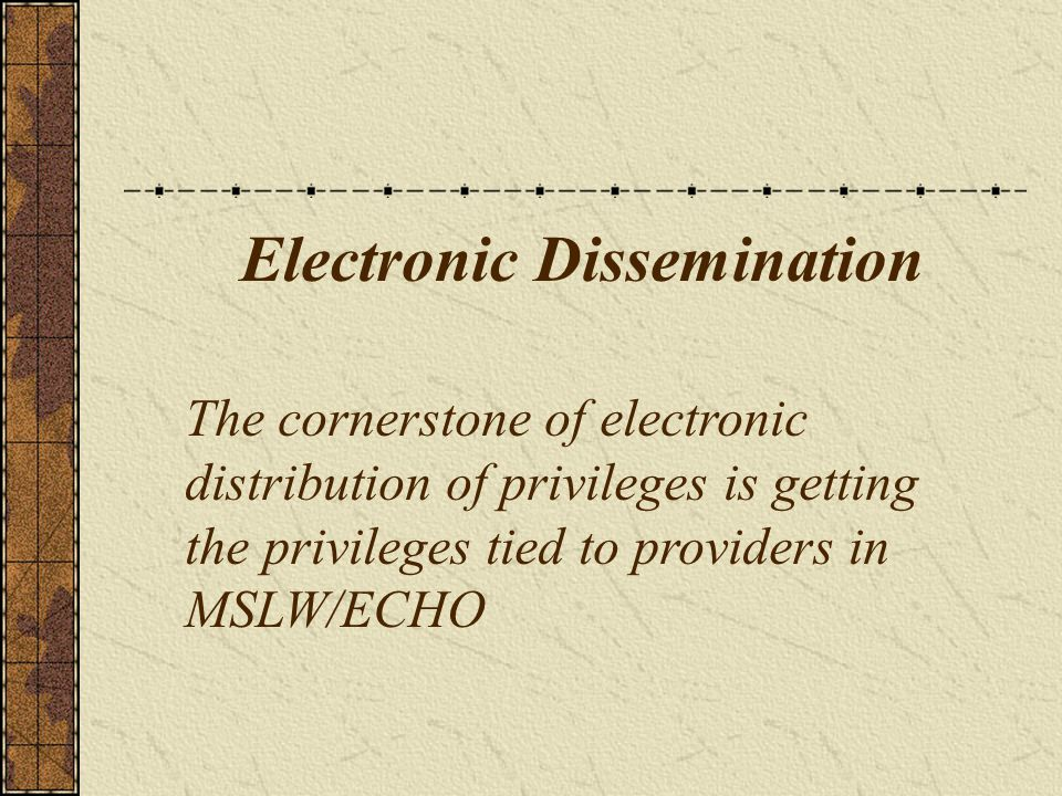 Electronic Dissemination The cornerstone of electronic distribution of privileges is getting the privileges tied to providers in MSLW/ECHO