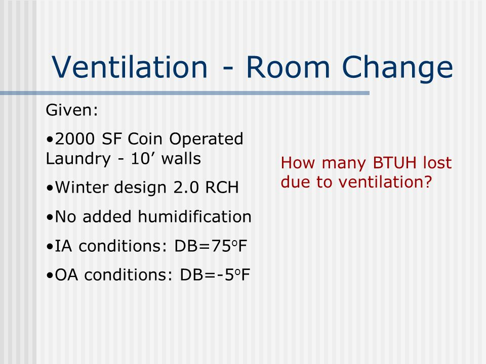 Ventilation - Room Change Given: 2000 SF Coin Operated Laundry - 10' walls Winter design 2.0 RCH No added humidification IA conditions: DB=75 o F OA conditions: DB=-5 o F How many BTUH lost due to ventilation?