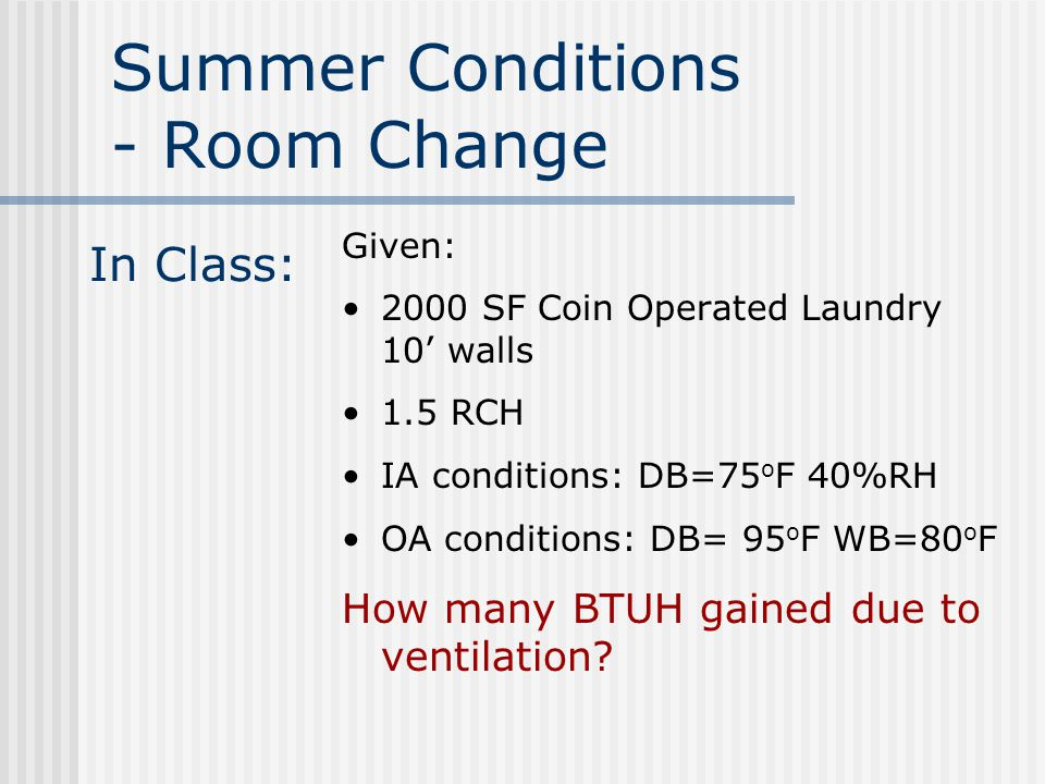 In Class: Given: 2000 SF Coin Operated Laundry 10' walls 1.5 RCH IA conditions: DB=75 o F 40%RH OA conditions: DB= 95 o F WB=80 o F How many BTUH gained due to ventilation.