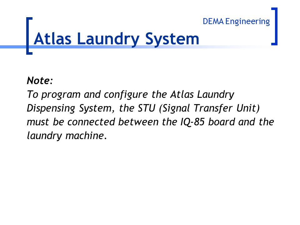 Note: To program and configure the Atlas Laundry Dispensing System, the STU (Signal Transfer Unit) must be connected between the IQ-85 board and the l