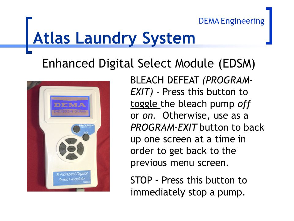 Atlas Laundry System BLEACH DEFEAT (PROGRAM- EXIT) - Press this button to toggle the bleach pump off or on. Otherwise, use as a PROGRAM-EXIT button to