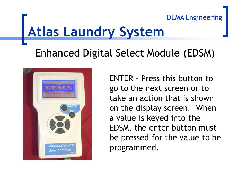 Atlas Laundry System ENTER - Press this button to go to the next screen or to take an action that is shown on the display screen. When a value is keye