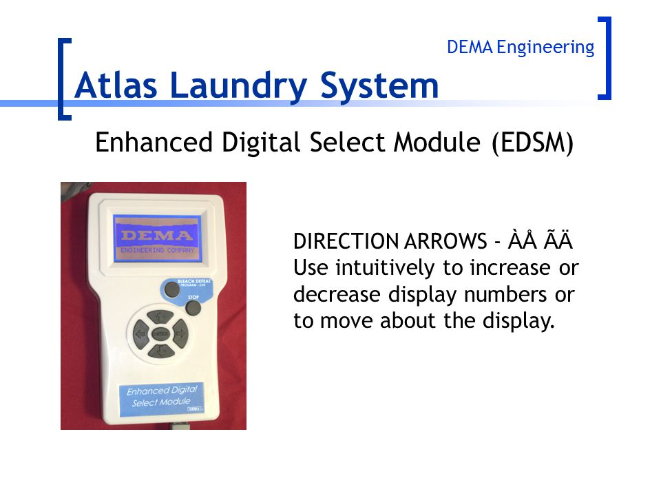 Atlas Laundry System DIRECTION ARROWS - ÀÅ ÃÄ Use intuitively to increase or decrease display numbers or to move about the display. Enhanced Digital S
