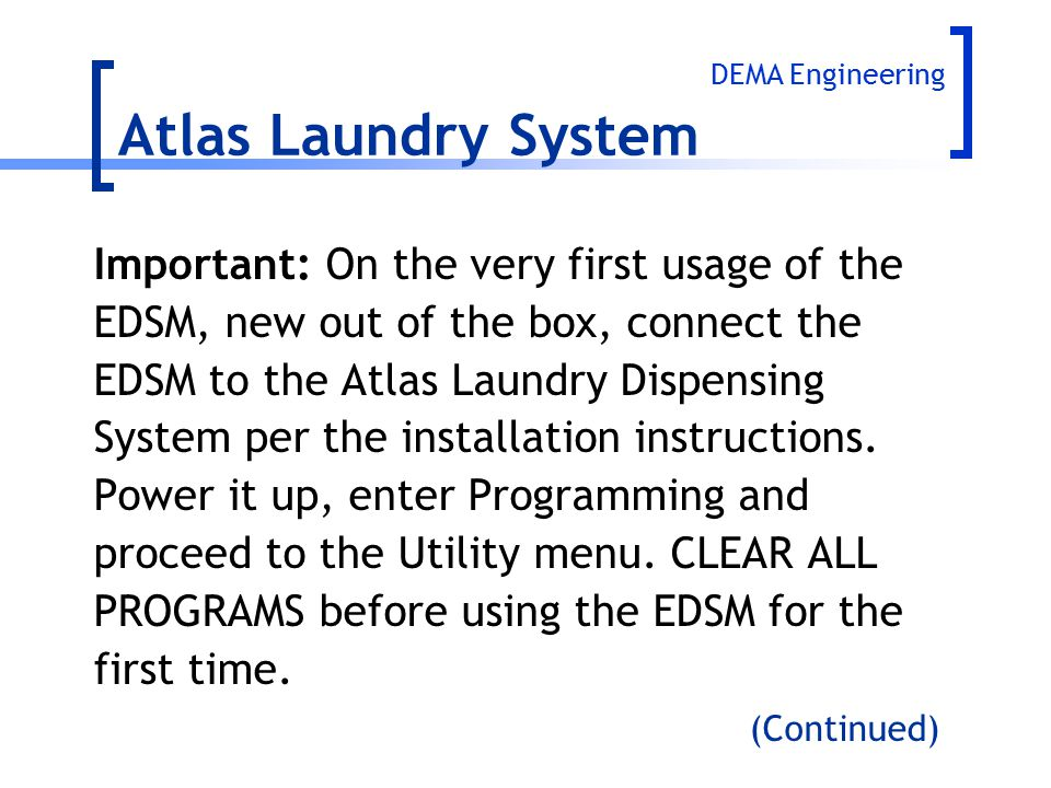 Important: On the very first usage of the EDSM, new out of the box, connect the EDSM to the Atlas Laundry Dispensing System per the installation instr