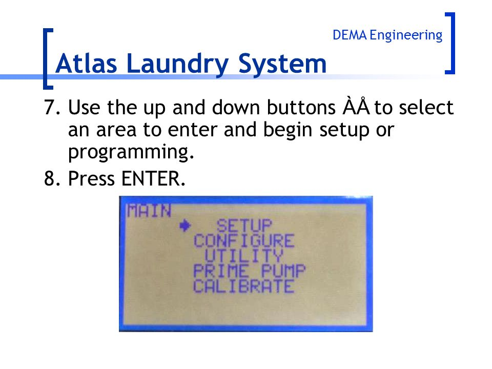 7.Use the up and down buttons ÀÅ to select an area to enter and begin setup or programming. 8.Press ENTER. Atlas Laundry System DEMA Engineering