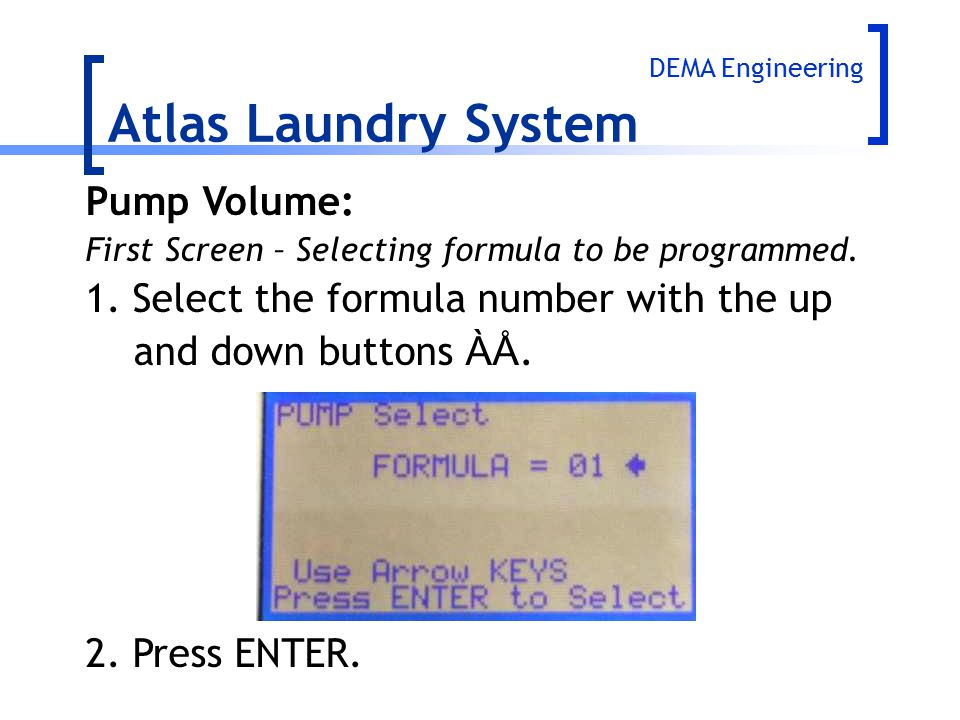 Atlas Laundry System Pump Volume: First Screen – Selecting formula to be programmed. 1.Select the formula number with the up and down buttons ÀÅ. 2.Pr