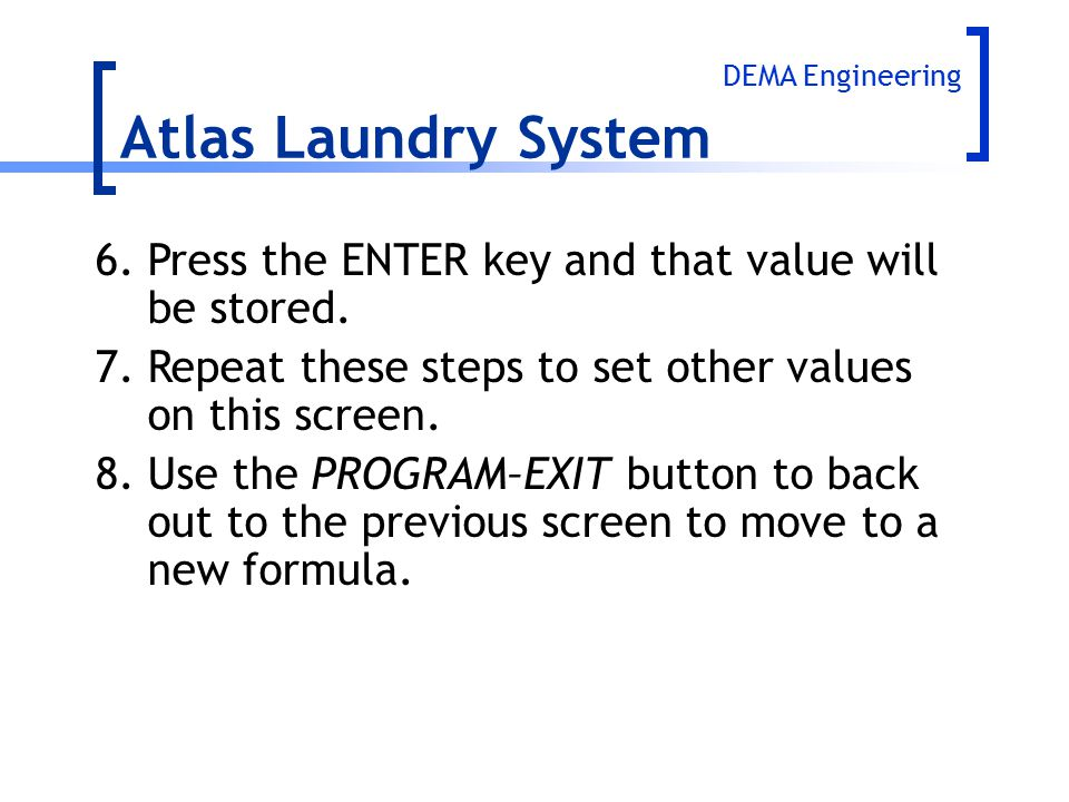 Atlas Laundry System 6.Press the ENTER key and that value will be stored. 7.Repeat these steps to set other values on this screen. 8.Use the PROGRAM–E