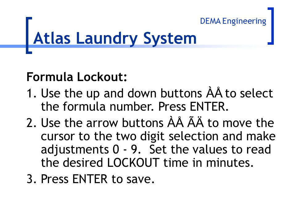 Atlas Laundry System Formula Lockout: 1.Use the up and down buttons ÀÅ to select the formula number. Press ENTER. 2.Use the arrow buttons ÀÅ ÃÄ to mov