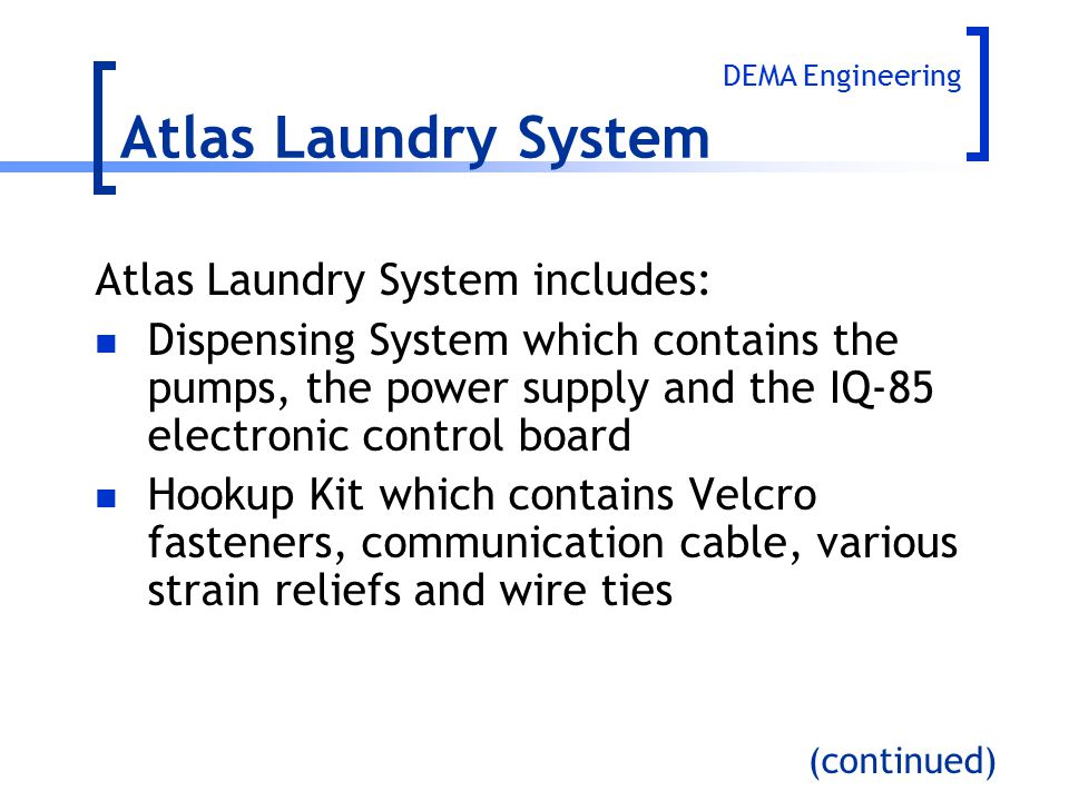 Atlas Laundry System includes: Dispensing System which contains the pumps, the power supply and the IQ-85 electronic control board Hookup Kit which co