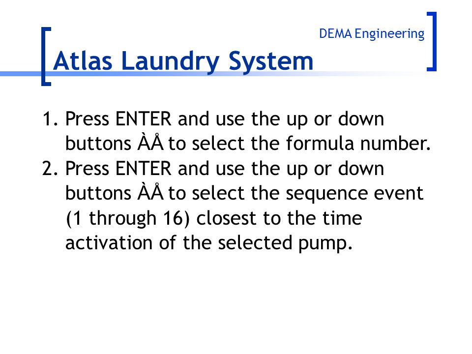 Atlas Laundry System 1.Press ENTER and use the up or down buttons ÀÅ to select the formula number. 2.Press ENTER and use the up or down buttons ÀÅ to