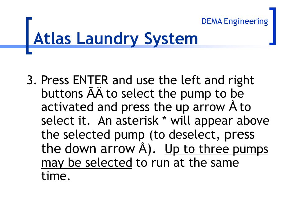 Atlas Laundry System 3.Press ENTER and use the left and right buttons ÃÄ to select the pump to be activated and press the up arrow À to select it. An