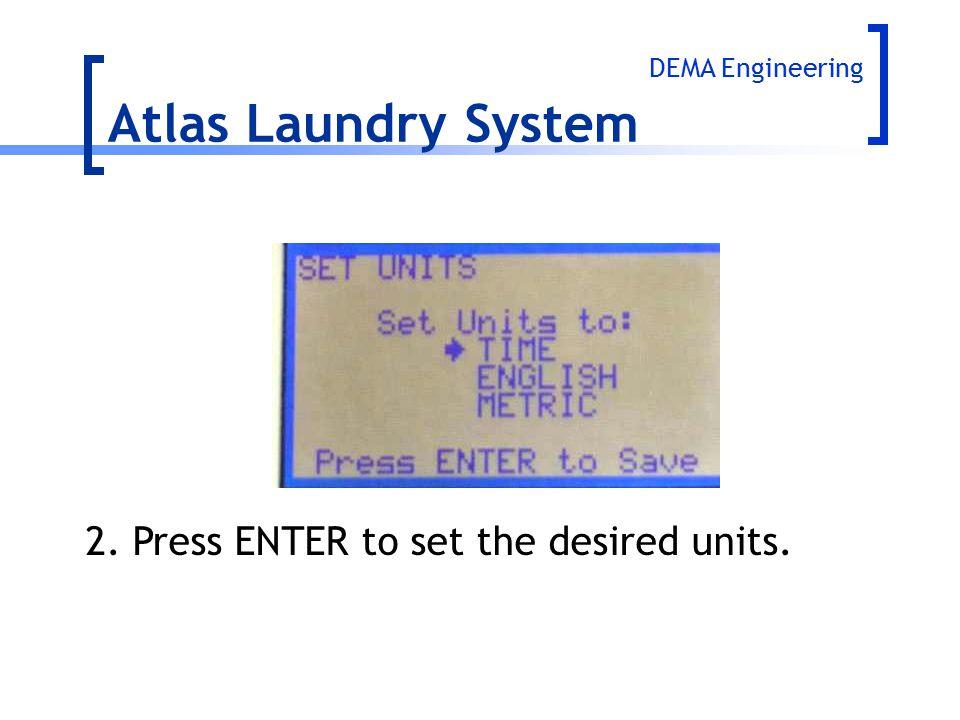 Atlas Laundry System 2.Press ENTER to set the desired units. DEMA Engineering