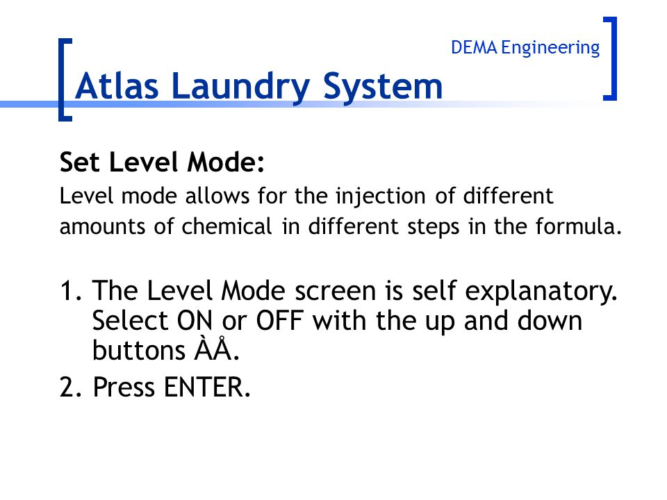 Atlas Laundry System Set Level Mode: Level mode allows for the injection of different amounts of chemical in different steps in the formula. 1.The Lev