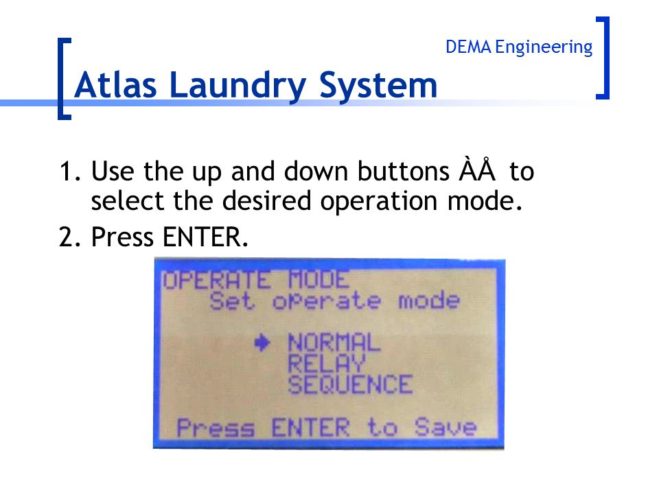 1.Use the up and down buttons ÀÅ to select the desired operation mode. 2.Press ENTER. Atlas Laundry System DEMA Engineering