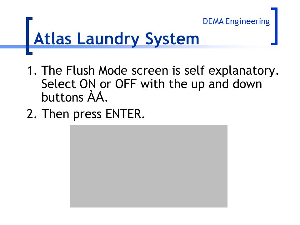 1.The Flush Mode screen is self explanatory. Select ON or OFF with the up and down buttons ÀÅ. 2. Then press ENTER. Atlas Laundry System DEMA Engineer