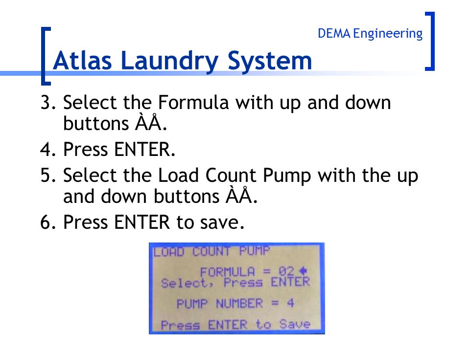 Atlas Laundry System 3.Select the Formula with up and down buttons ÀÅ. 4.Press ENTER. 5.Select the Load Count Pump with the up and down buttons ÀÅ. 6.