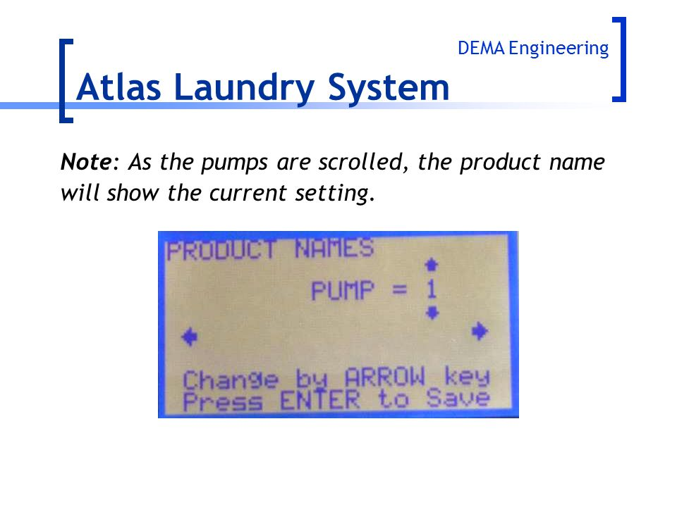 Note: As the pumps are scrolled, the product name will show the current setting. Atlas Laundry System DEMA Engineering