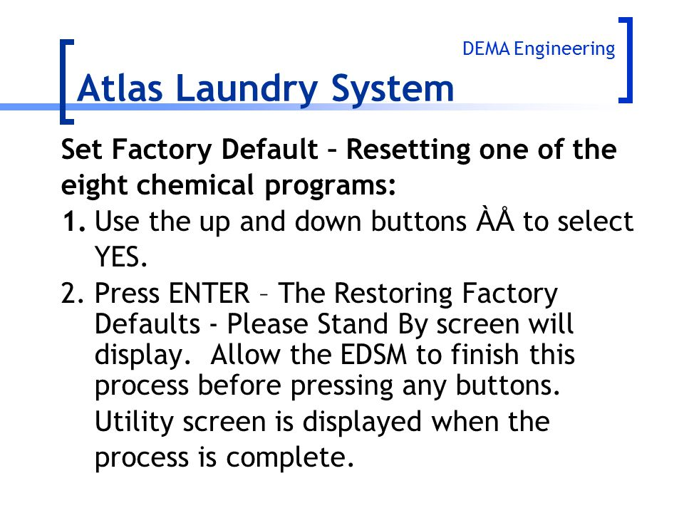 Set Factory Default – Resetting one of the eight chemical programs: 1.Use the up and down buttons ÀÅ to select YES. 2.Press ENTER – The Restoring Fact