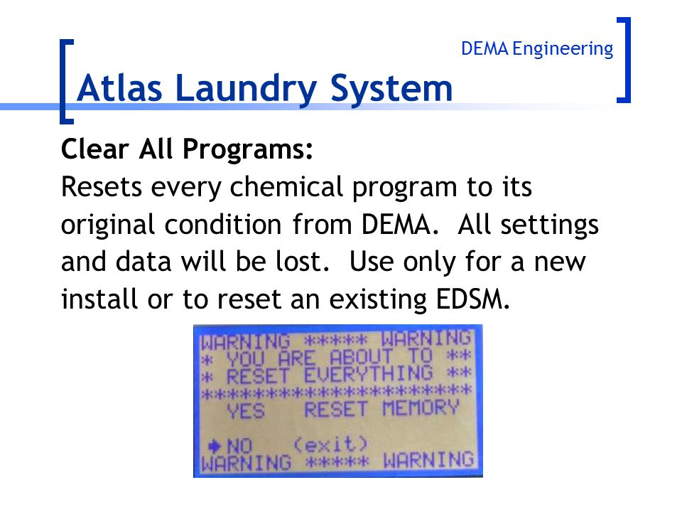 Clear All Programs: Resets every chemical program to its original condition from DEMA. All settings and data will be lost. Use only for a new install