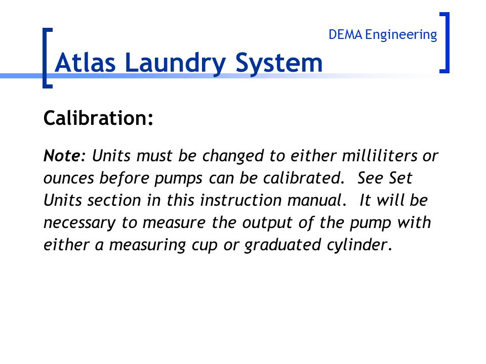 Calibration: Note: Units must be changed to either milliliters or ounces before pumps can be calibrated. See Set Units section in this instruction man