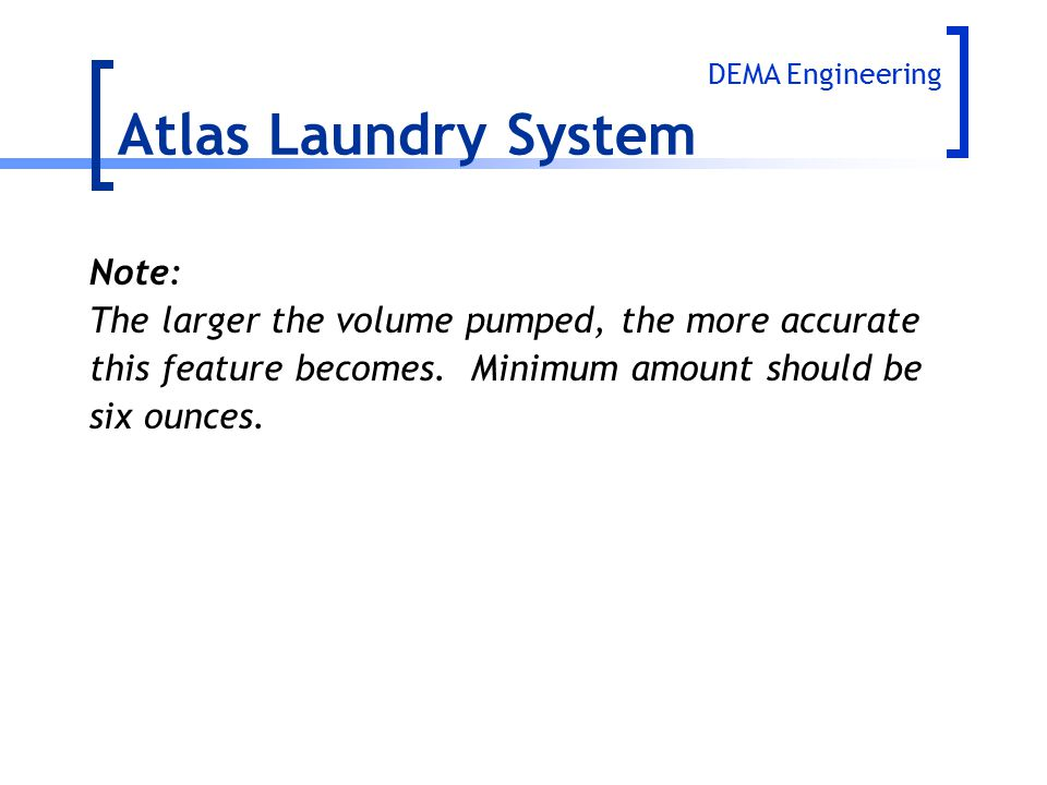 Note: The larger the volume pumped, the more accurate this feature becomes. Minimum amount should be six ounces. Atlas Laundry System DEMA Engineering