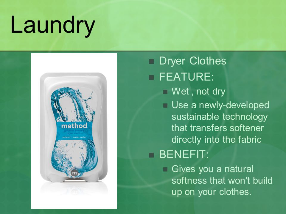 Laundry Dryer Clothes FEATURE: Wet, not dry Use a newly-developed sustainable technology that transfers softener directly into the fabric BENEFIT: Gives you a natural softness that won t build up on your clothes.