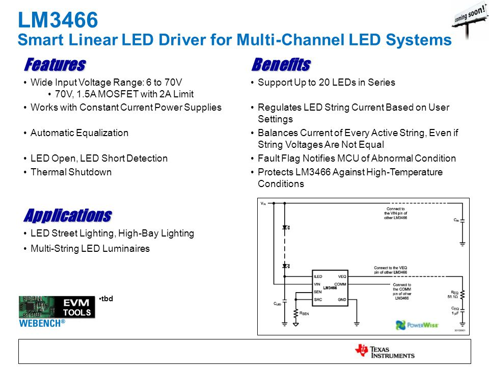 LM3466 Smart Linear LED Driver for Multi-Channel LED Systems FeaturesBenefits Wide Input Voltage Range: 6 to 70V 70V, 1.5A MOSFET with 2A Limit Support Up to 20 LEDs in Series Works with Constant Current Power SuppliesRegulates LED String Current Based on User Settings Automatic EqualizationBalances Current of Every Active String, Even if String Voltages Are Not Equal LED Open, LED Short DetectionFault Flag Notifies MCU of Abnormal Condition Thermal ShutdownProtects LM3466 Against High-Temperature Conditions Applications LED Street Lighting, High-Bay Lighting Multi-String LED Luminaires TOOLS tbd