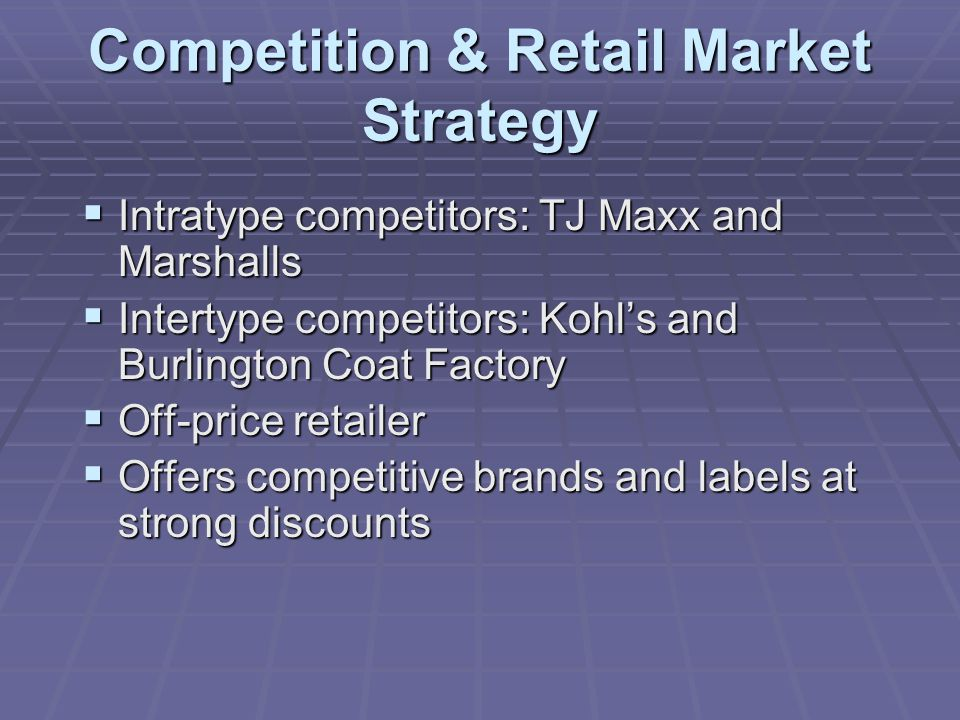 Competition & Retail Market Strategy  Intratype competitors: TJ Maxx and Marshalls  Intertype competitors: Kohl's and Burlington Coat Factory  Off-price retailer  Offers competitive brands and labels at strong discounts