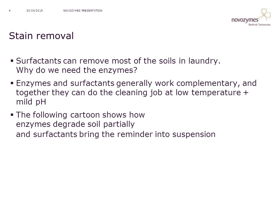 NOVOZYMES PRESENTATION30/04/20154 Stain removal  Surfactants can remove most of the soils in laundry. Why do we need the enzymes?  Enzymes and surfa